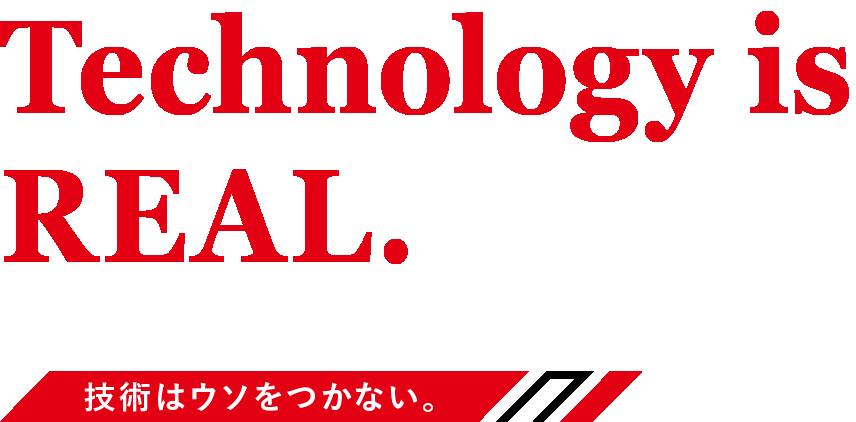 Technology is REAL.技術はウソをつかない。